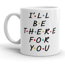 Be There For You Mug